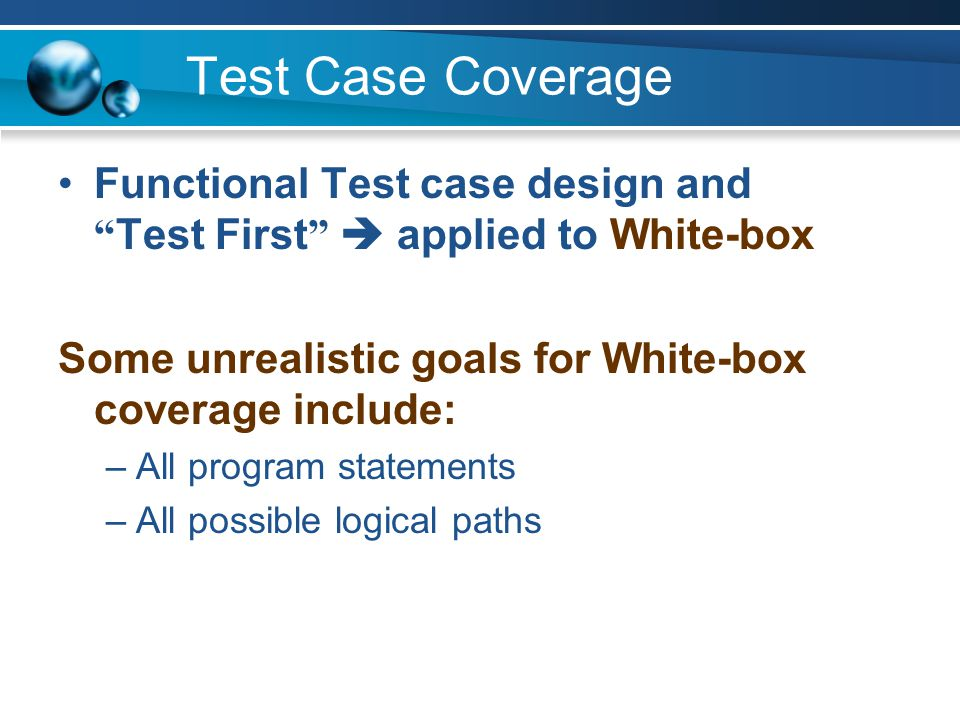 Test Case Coverage Functional Test case design and Test First  applied to White-box. Some unrealistic goals for White-box coverage include: