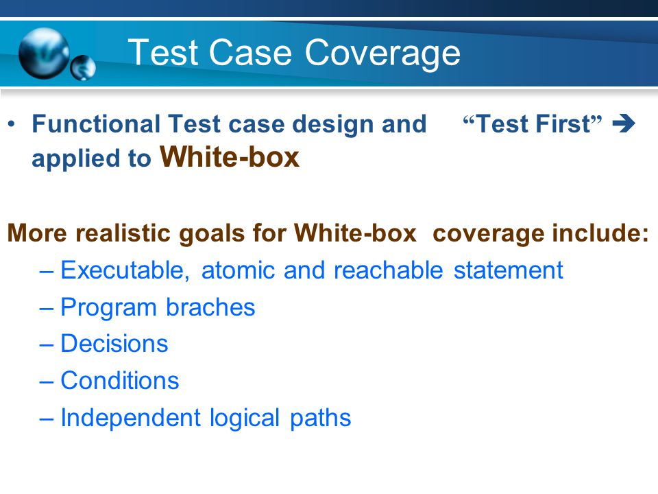Test Case Coverage Functional Test case design and Test First  applied to White-box. More realistic goals for White-box coverage include: