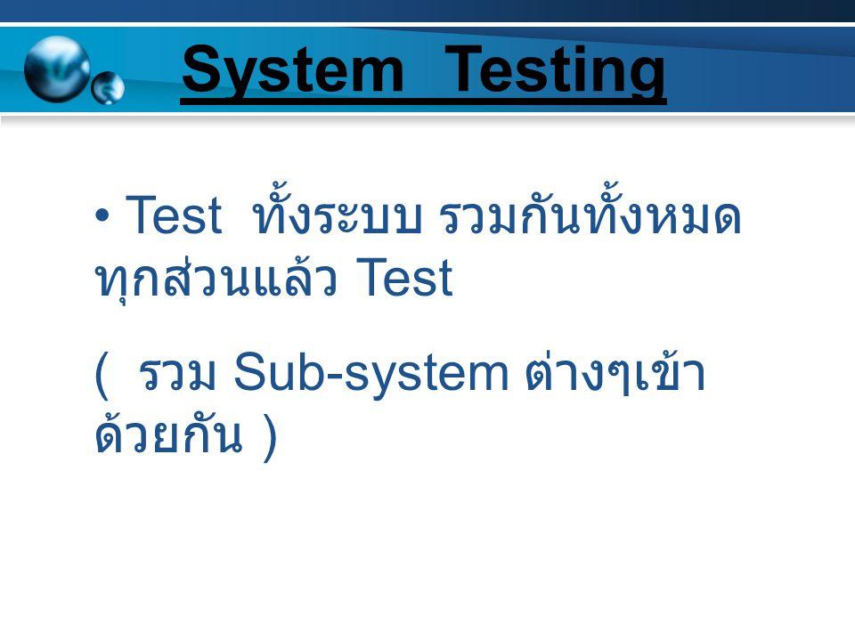 System Testing Test ทั้งระบบ รวมกันทั้งหมดทุกส่วนแล้ว Test
