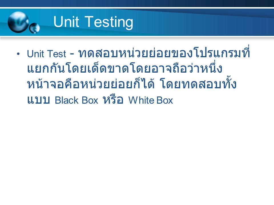 Unit Testing Unit Test - ทดสอบหน่วยย่อยของโปรแกรมที่แยกกันโดยเด็ดขาดโดยอาจถือว่าหนึ่งหน้าจอคือหน่วยย่อยก็ได้ โดยทดสอบทั้งแบบ Black Box หรือ White Box.