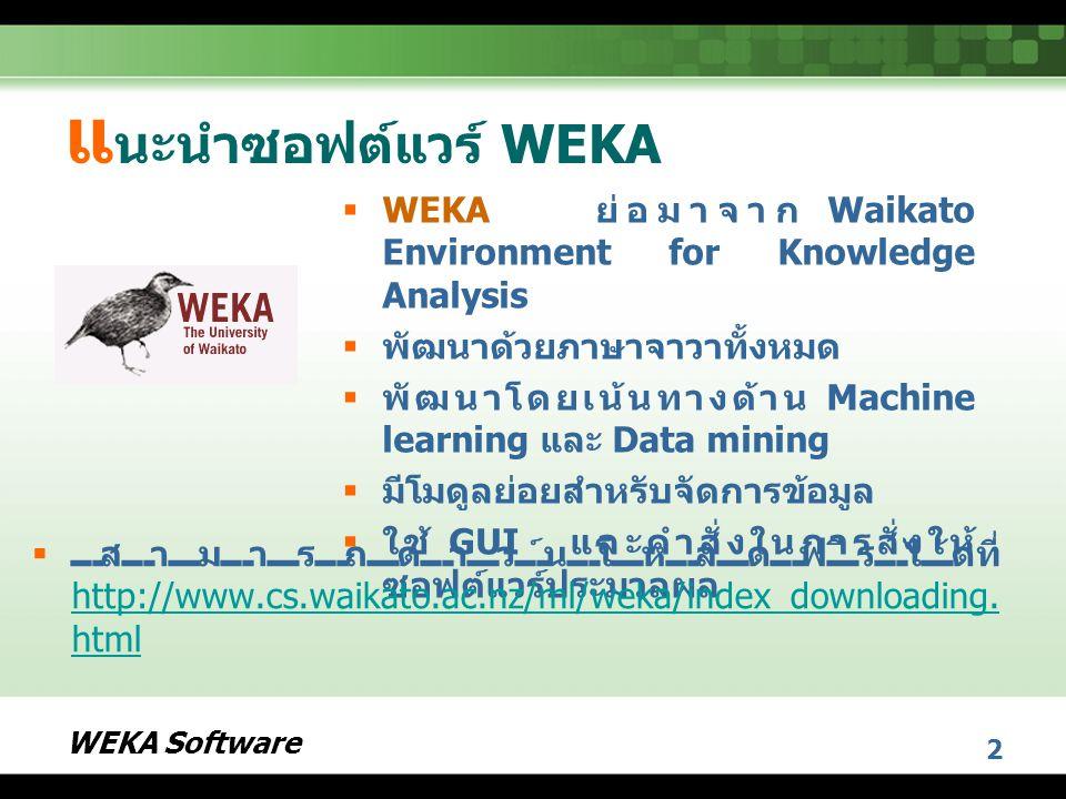 แนะนำซอฟต์แวร์ WEKA WEKA ย่อมาจาก Waikato Environment for Knowledge Analysis. พัฒนาด้วยภาษาจาวาทั้งหมด.