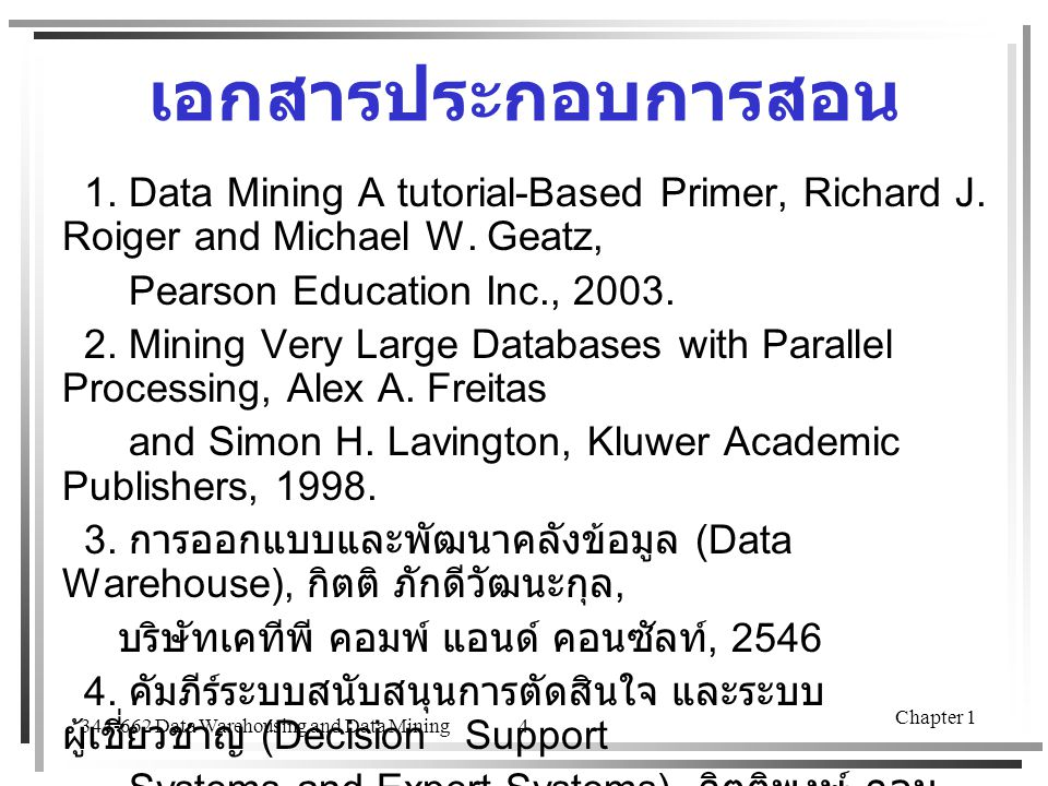 เอกสารประกอบการสอน 1. Data Mining A tutorial-Based Primer, Richard J. Roiger and Michael W. Geatz, Pearson Education Inc., 2003.