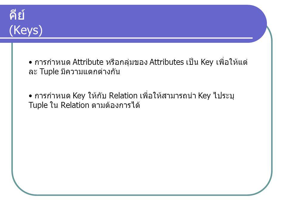 คีย์ (Keys) การกำหนด Attribute หรือกลุ่มของ Attributes เป็น Key เพื่อให้แต่ละ Tuple มีความแตกต่างกัน.