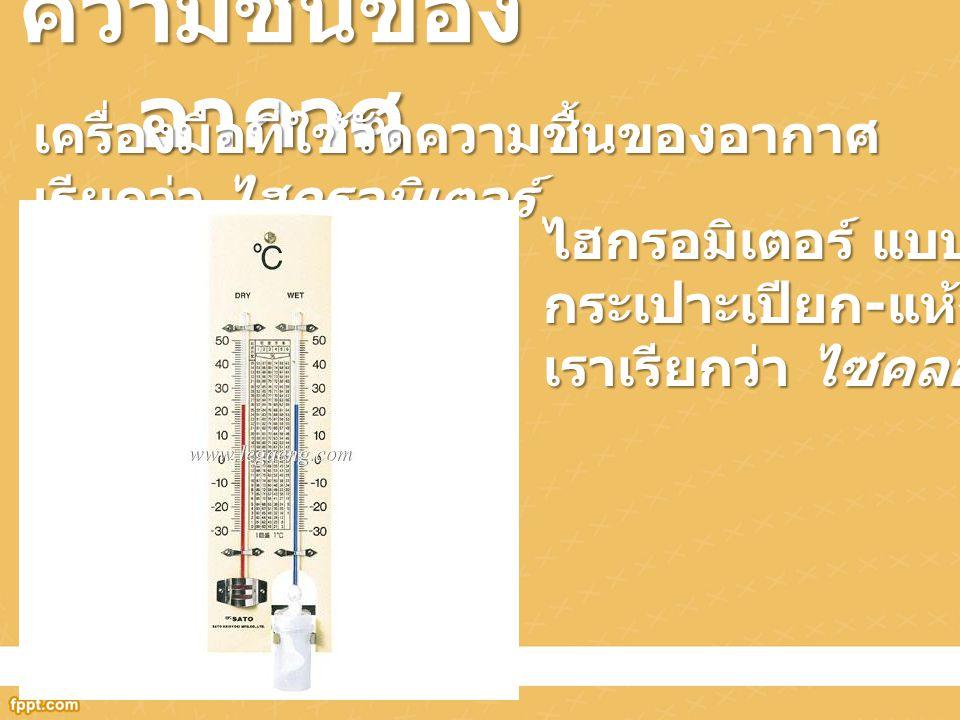 ความชื้นของอากาศ เครื่องมือที่ใช้วัดความชื้นของอากาศเรียกว่า ไฮกรอมิเตอร์ ไฮกรอมิเตอร์ แบบ. กระเปาะเปียก-แห้ง.