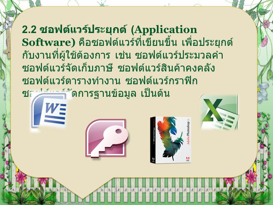 2.2 ซอฟต์แวร์ประยุกต์ (Application Software) คือซอฟต์แวร์ที่เขียนขึ้น เพื่อประยุกต์กับงานที่ผู้ใช้ต้องการ เช่น ซอฟต์แวร์ประมวลคำ ซอฟต์แวร์จัดเก็บภาษี ซอฟต์แวร์สินค้าคงคลัง ซอฟต์แวร์ตารางทำงาน ซอฟต์แวร์กราฟิก ซอฟต์แวร์จัดการฐานข้อมูล เป็นต้น