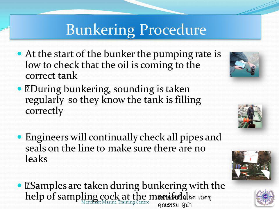 Bunkering Procedure At the start of the bunker the pumping rate is low to check that the oil is coming to the correct tank.