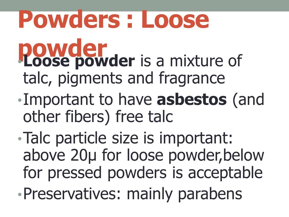 Powders : Loose powder Loose powder is a mixture of talc, pigments and fragrance. Important to have asbestos (and other fibers) free talc.