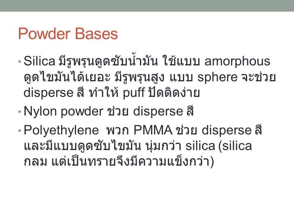Powder Bases Silica มีรูพรุนดูดซับน้ำมัน ใช้แบบ amorphous ดูดไขมันได้เยอะ มีรูพรุนสูง แบบ sphere จะช่วย disperse สี ทำให้ puff ปัดติดง่าย.