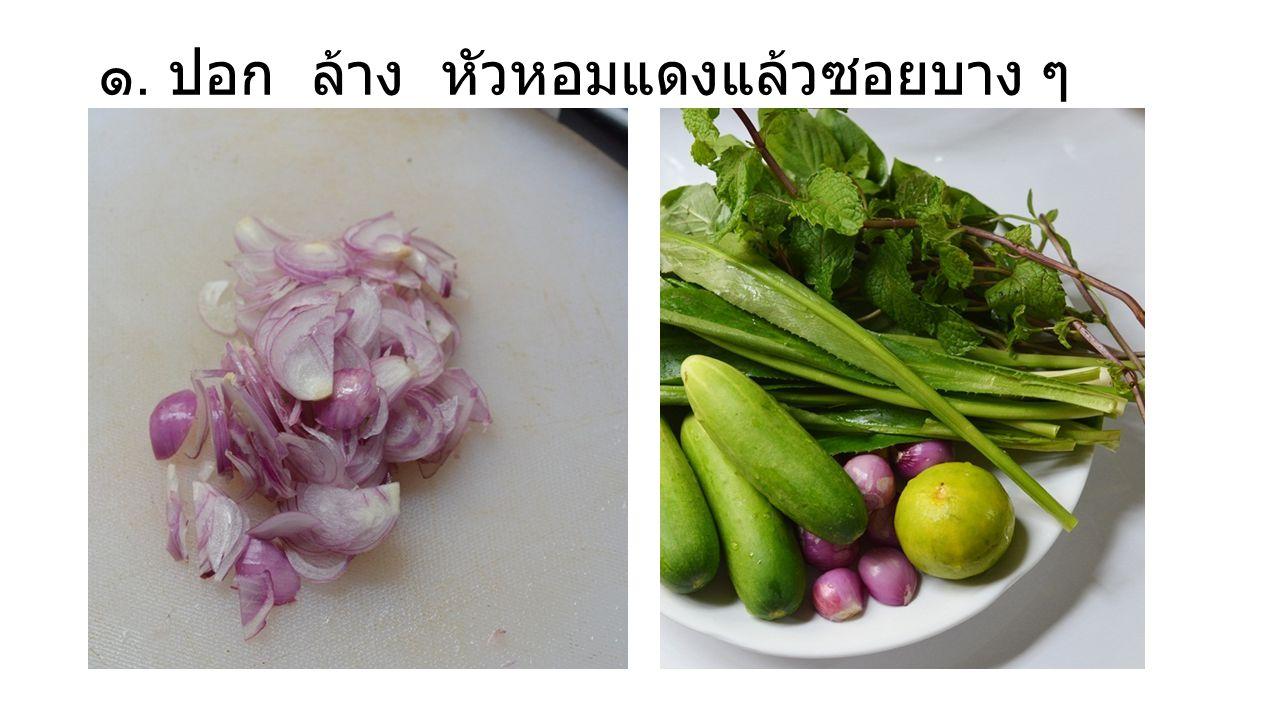 ๑. ปอก ล้าง หัวหอมแดงแล้วซอยบาง ๆ