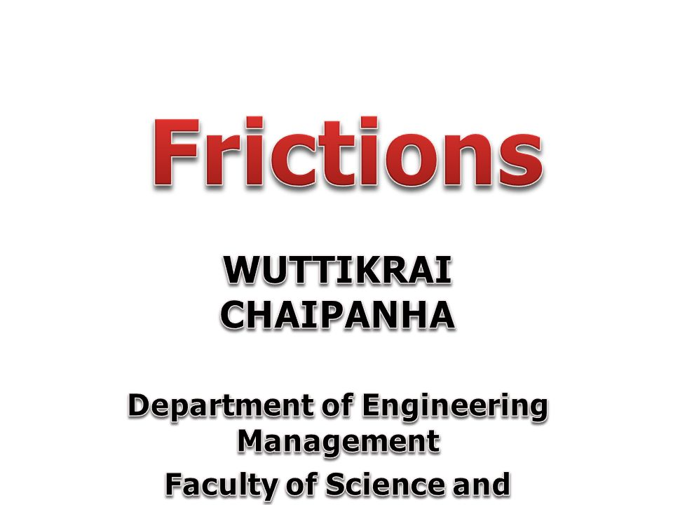 Frictions WUTTIKRAI CHAIPANHA Department of Engineering Management