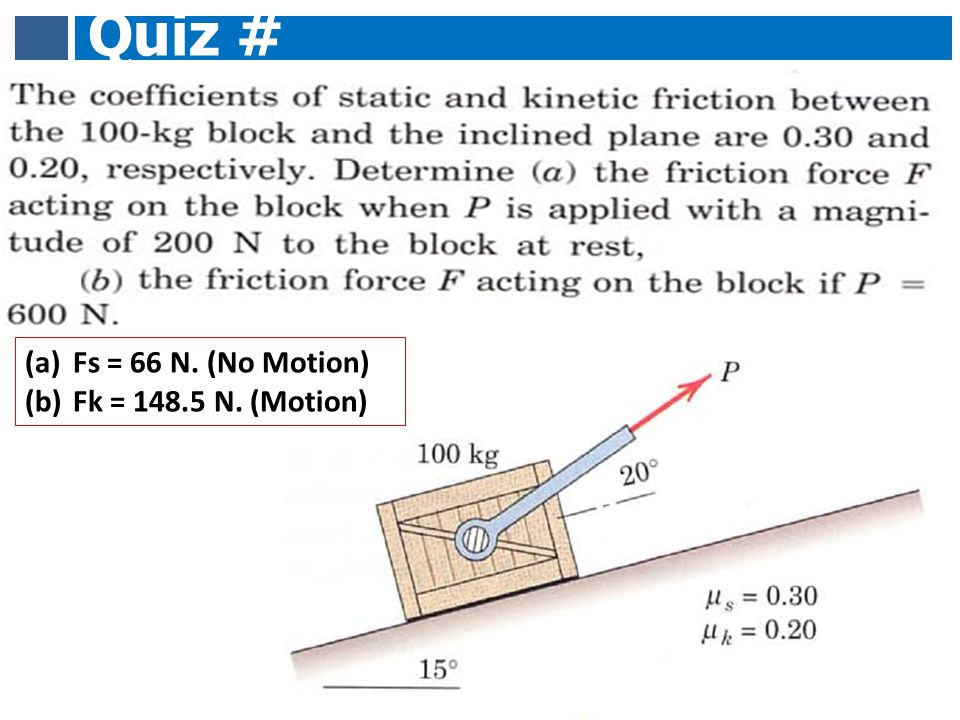 Quiz # 10 Fs = 66 N. (No Motion) Fk = 148.5 N. (Motion)