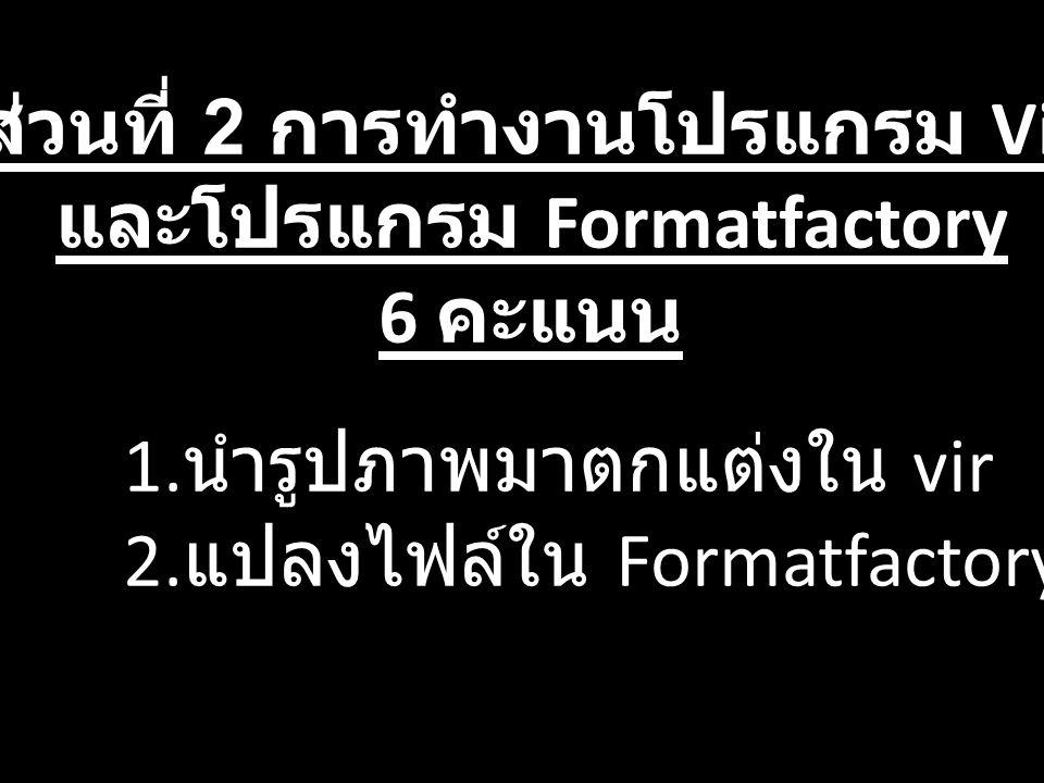 ส่วนที่ 2 การทำงานโปรแกรม Vir และโปรแกรม Formatfactory