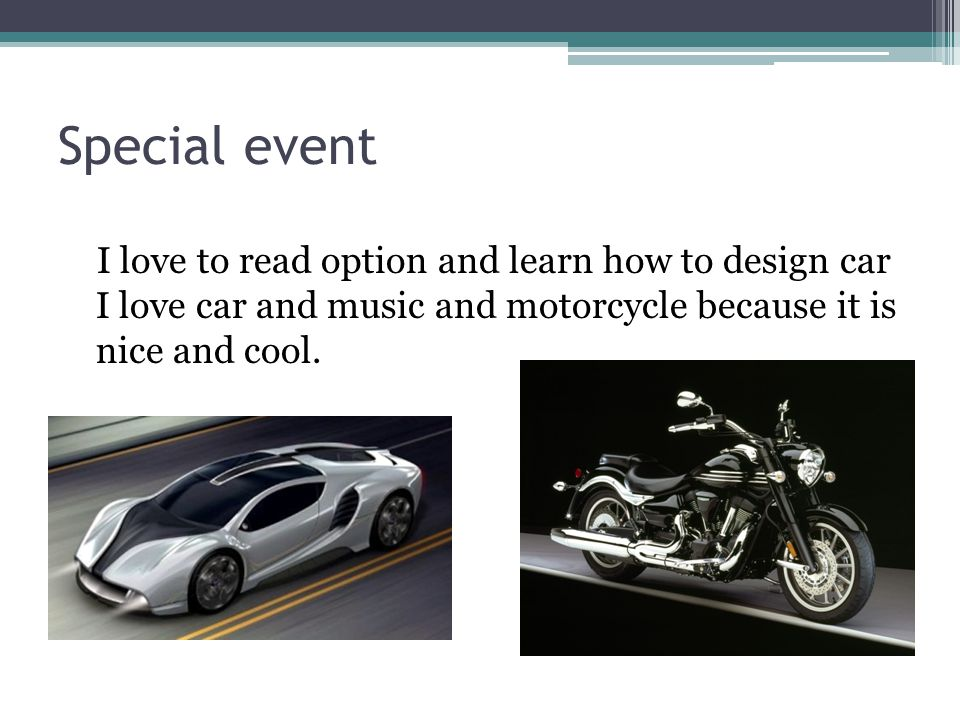 Special event I love to read option and learn how to design car I love car and music and motorcycle because it is nice and cool.