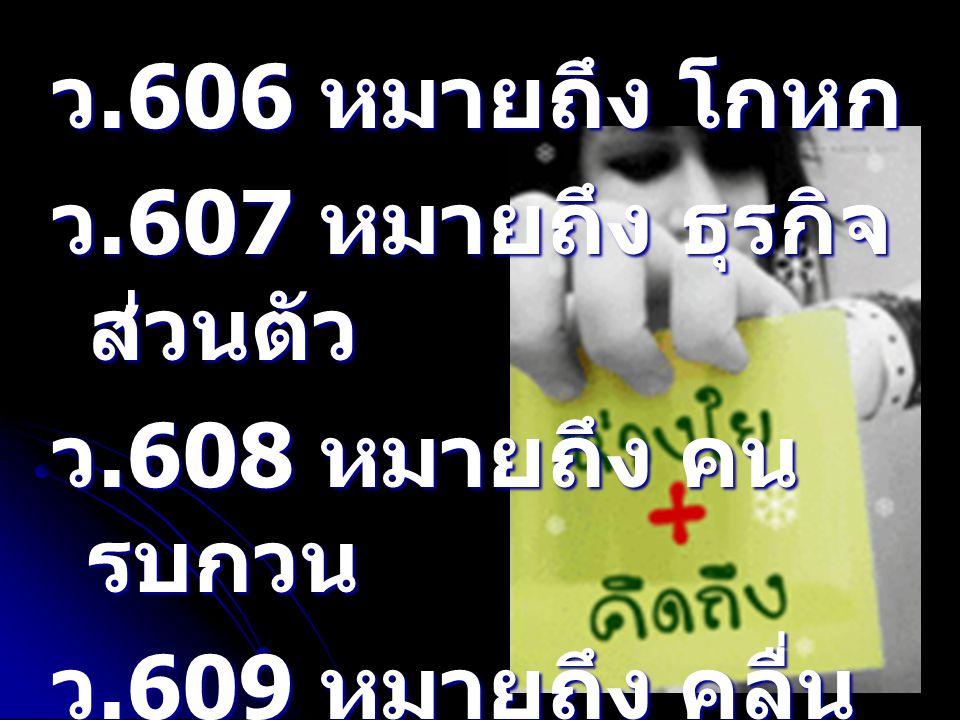 ว.606 หมายถึง โกหก ว.607 หมายถึง ธุรกิจส่วนตัว. ว.608 หมายถึง คนรบกวน.