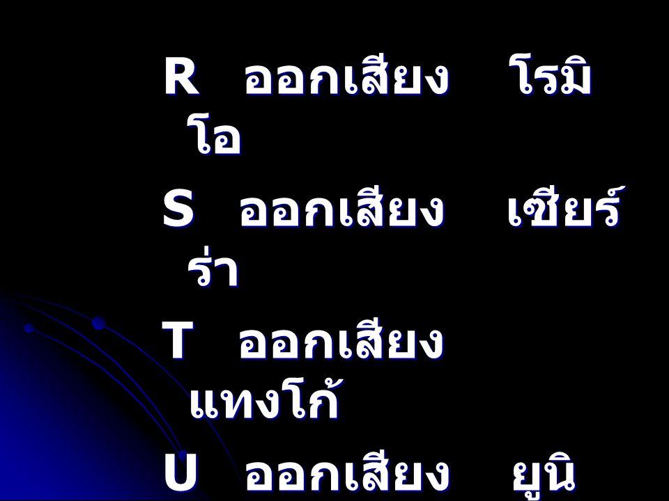 R ออกเสียง โรมิโอ S ออกเสียง เซียร์ร่า. T ออกเสียง แทงโก้ U ออกเสียง ยูนิฟอร์ม.