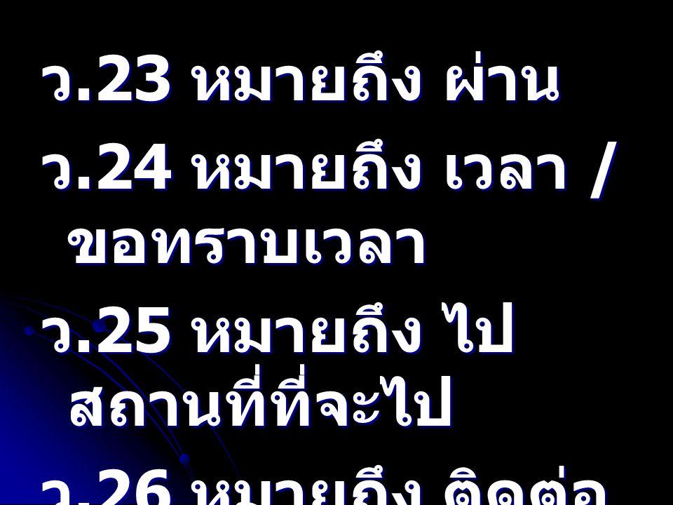ว.23 หมายถึง ผ่าน ว.24 หมายถึง เวลา /ขอทราบเวลา. ว.25 หมายถึง ไป สถานที่ที่จะไป. ว.26 หมายถึง ติดต่อทาง ว.ให้น้อยลง.