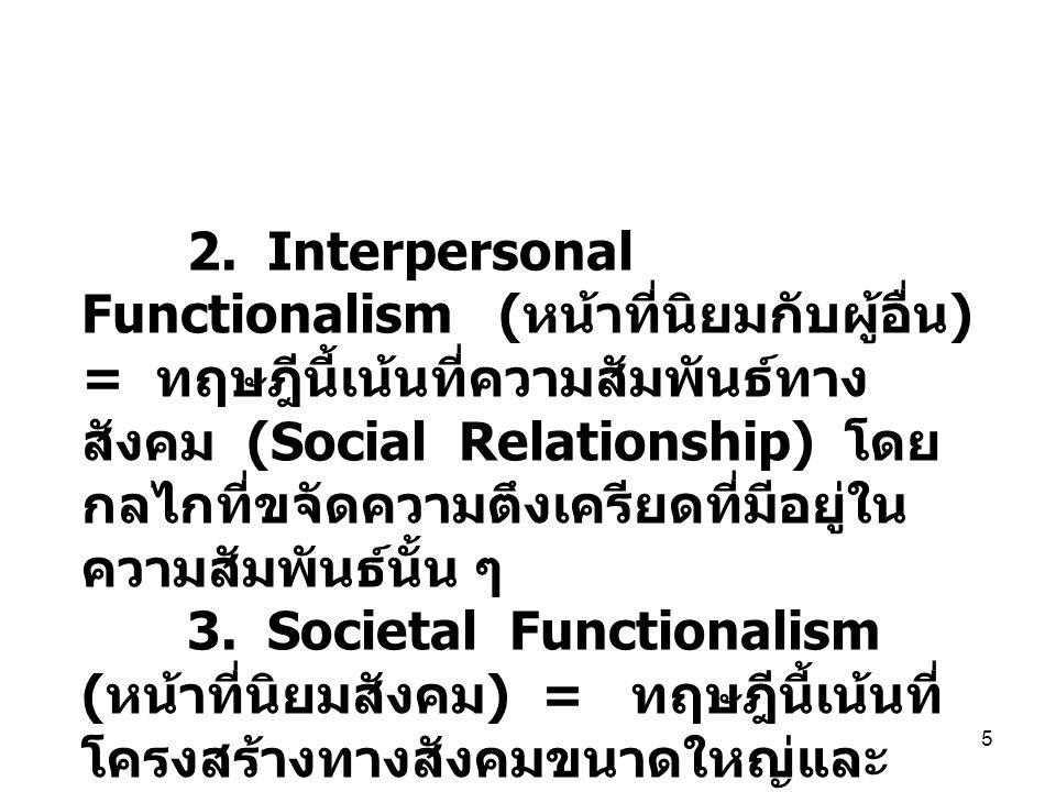 2. Interpersonal Functionalism (หน้าที่นิยมกับผู้อื่น) = ทฤษฎีนี้เน้นที่ความสัมพันธ์ทางสังคม (Social Relationship) โดยกลไกที่ขจัดความตึงเครียดที่มีอยู่ในความสัมพันธ์นั้น ๆ