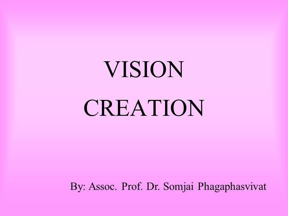 VISION CREATION By: Assoc. Prof. Dr. Somjai Phagaphasvivat