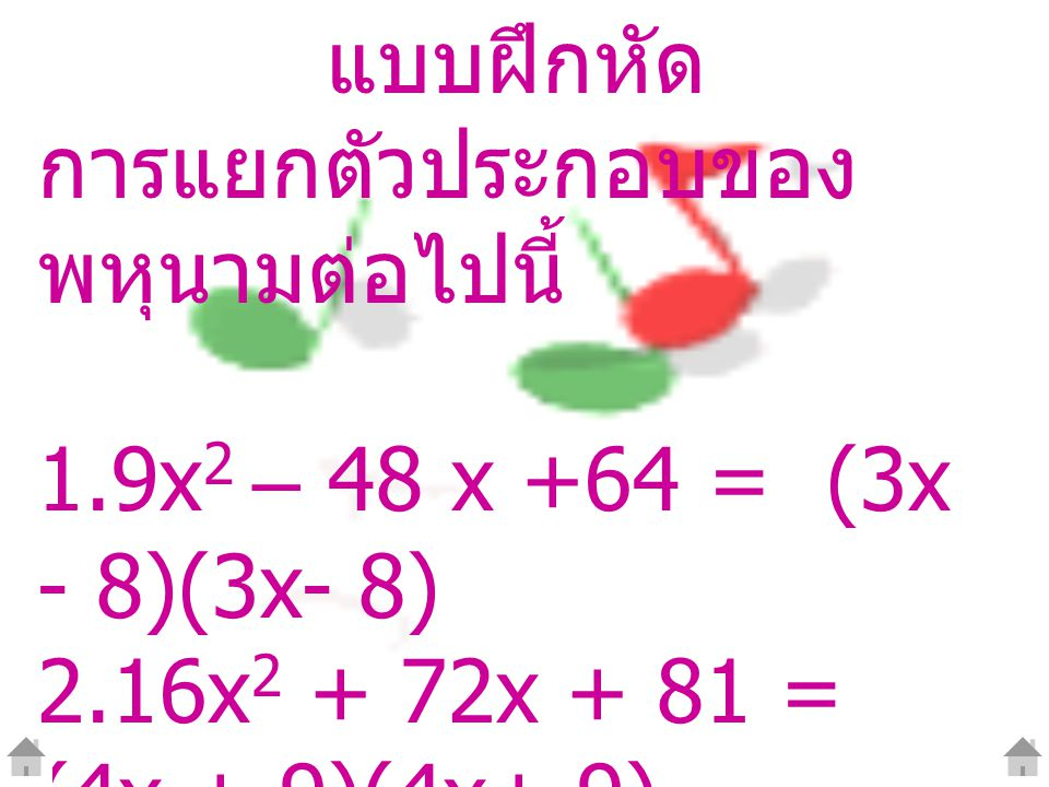 แบบฝึกหัด การแยกตัวประกอบของ พหุนามต่อไปนี้ 1.9x2 – 48 x +64 = (3x - 8)(3x- 8) 2.16x2 + 72x + 81 = (4x + 9)(4x+ 9)