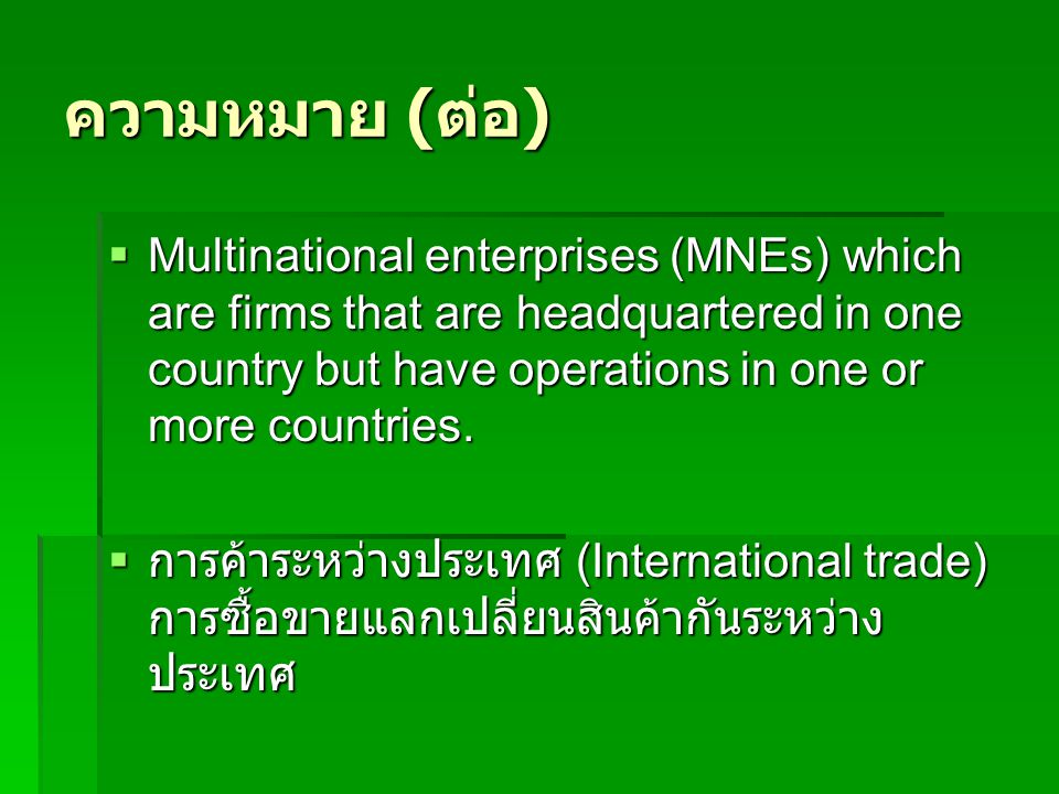 ความหมาย (ต่อ) Multinational enterprises (MNEs) which are firms that are headquartered in one country but have operations in one or more countries.