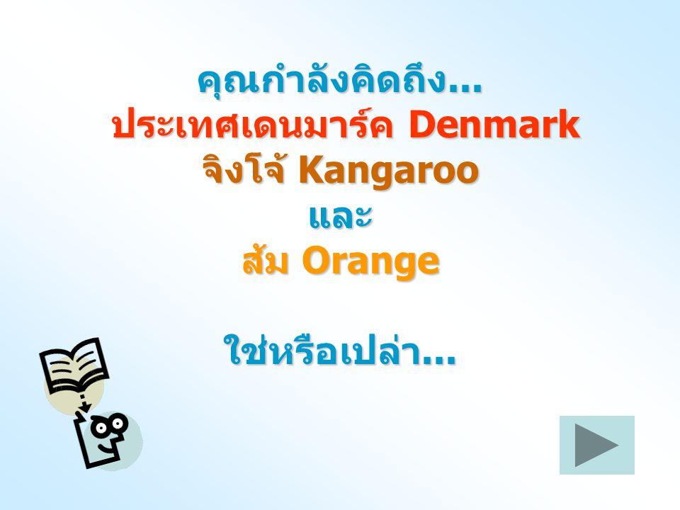 คุณกำลังคิดถึง... ประเทศเดนมาร์ค Denmark จิงโจ้ Kangaroo และ ส้ม Orange ใช่หรือเปล่า...