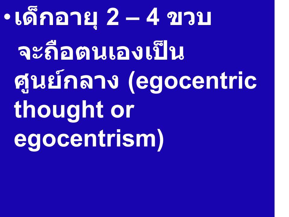 เด็กอายุ 2 – 4 ขวบ จะถือตนเองเป็นศูนย์กลาง (egocentric thought or egocentrism)