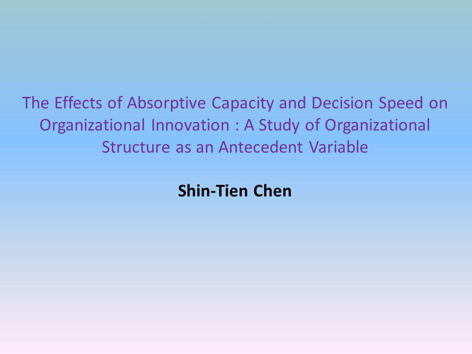 The Effects of Absorptive Capacity and Decision Speed on Organizational Innovation : A Study of Organizational Structure as an Antecedent Variable Shin-Tien Chen
