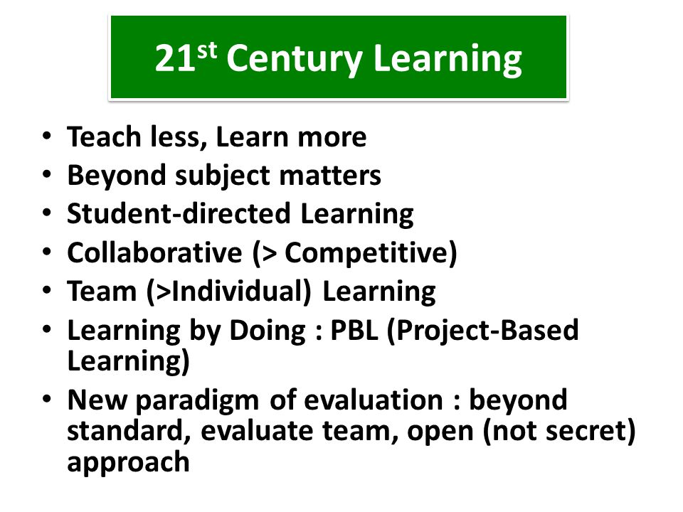 21st Century Learning Teach less, Learn more Beyond subject matters