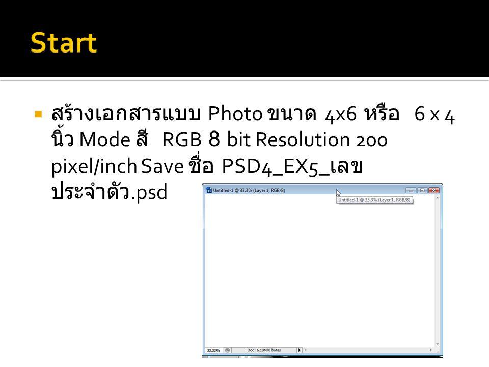 Start สร้างเอกสารแบบ Photo ขนาด 4x6 หรือ 6 x 4 นิ้ว Mode สี RGB 8 bit Resolution 200 pixel/inch Save ชื่อ PSD4_EX5_เลขประจำตัว.psd.