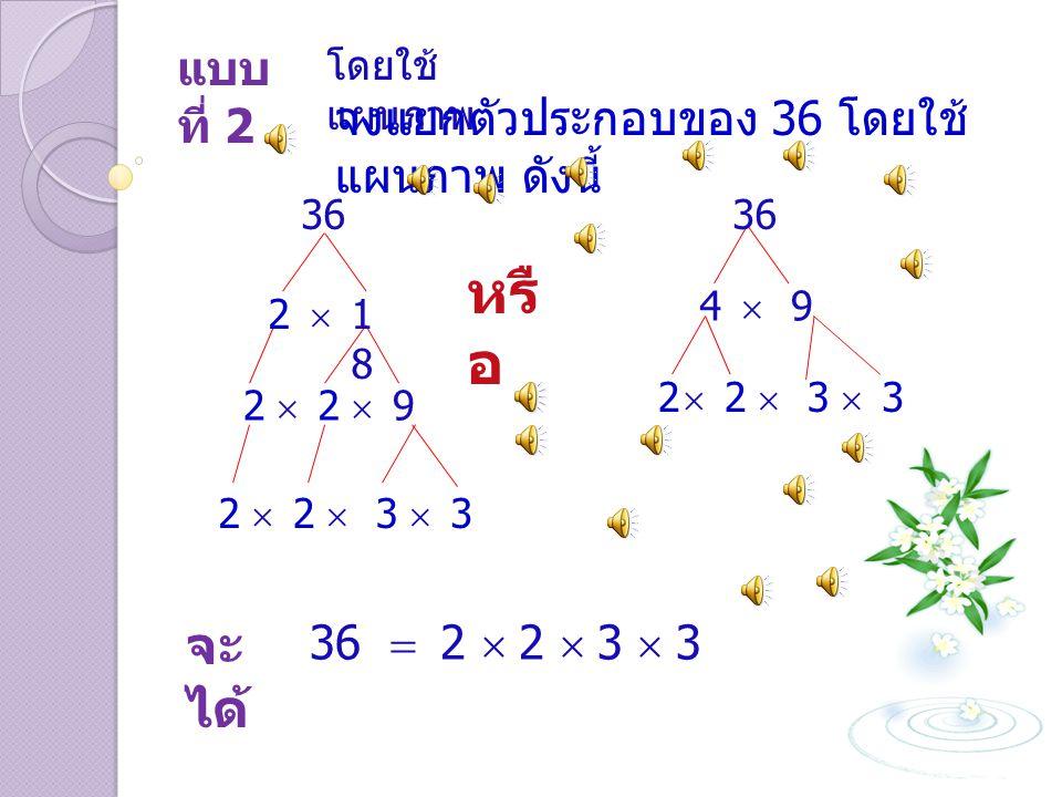 หรือ จะได้ แบบที่ 2 จงแยกตัวประกอบของ 36 โดยใช้แผนภาพ ดังนี้