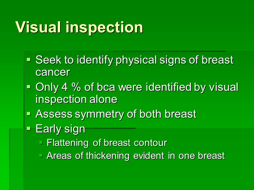 Visual inspection Seek to identify physical signs of breast cancer