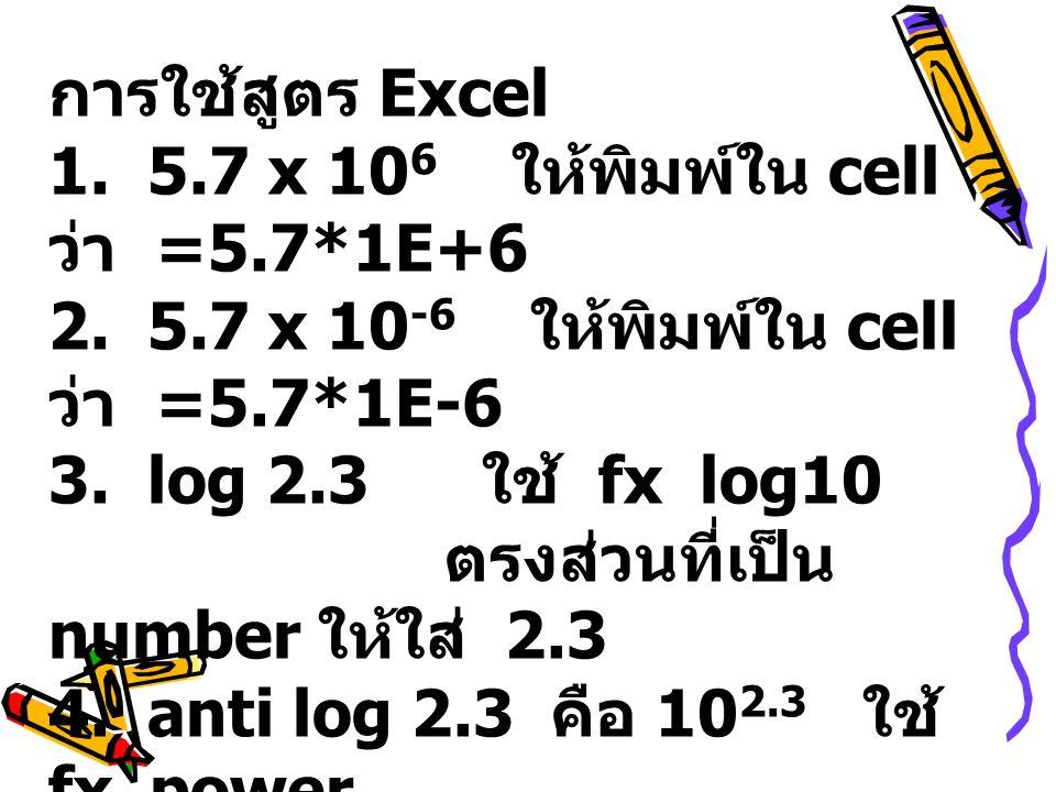 การใช้สูตร Excel 1. 5.7 x 106 ให้พิมพ์ใน cell ว่า =5.7*1E+6. 2. 5.7 x 10-6 ให้พิมพ์ใน cell ว่า =5.7*1E-6.
