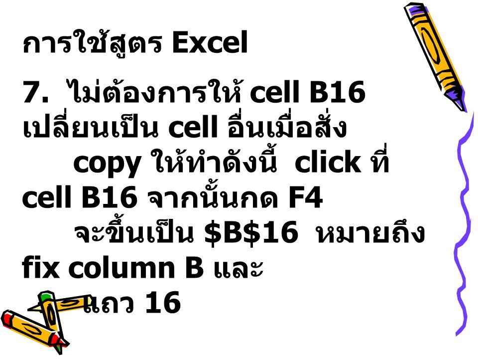 การใช้สูตร Excel 7. ไม่ต้องการให้ cell B16 เปลี่ยนเป็น cell อื่นเมื่อสั่ง. copy ให้ทำดังนี้ click ที่ cell B16 จากนั้นกด F4.