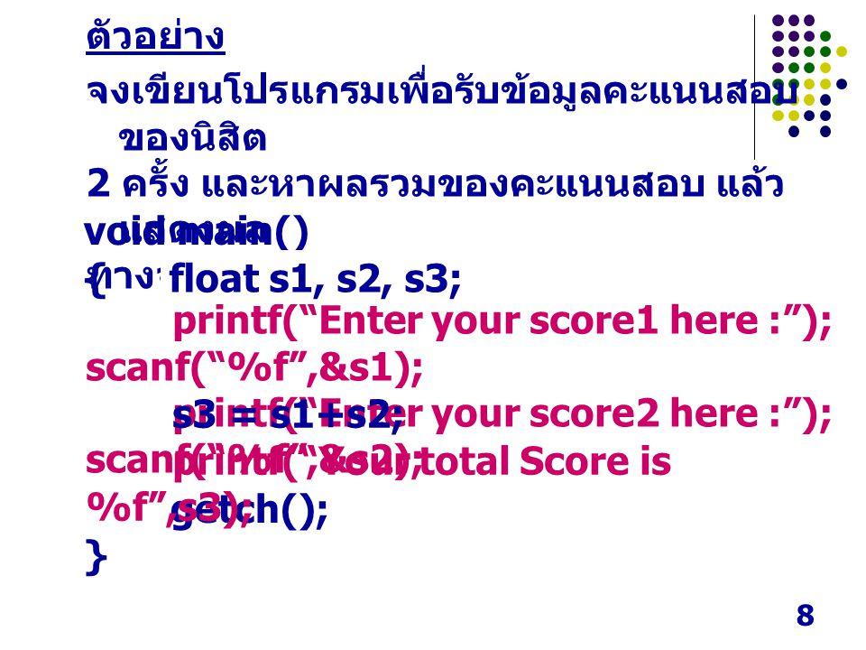 ตัวอย่าง จงเขียนโปรแกรมเพื่อรับข้อมูลคะแนนสอบของนิสิต. 2 ครั้ง และหาผลรวมของคะแนนสอบ แล้วแสดงผล. ทางจอภาพ.