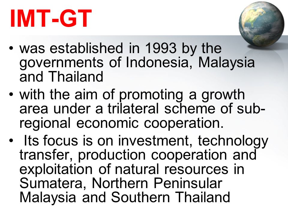 IMT-GT was established in 1993 by the governments of Indonesia, Malaysia and Thailand.