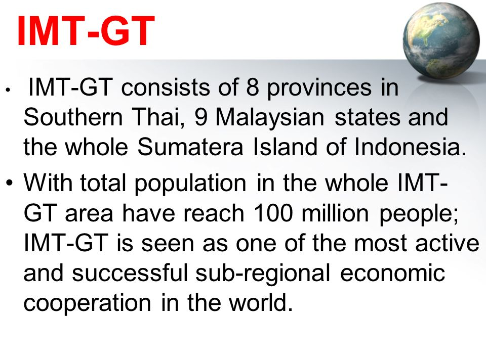 IMT-GT IMT-GT consists of 8 provinces in Southern Thai, 9 Malaysian states and the whole Sumatera Island of Indonesia.