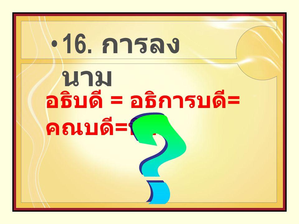 16. การลงนาม อธิบดี = อธิการบดี=คณบดี=นิสิต
