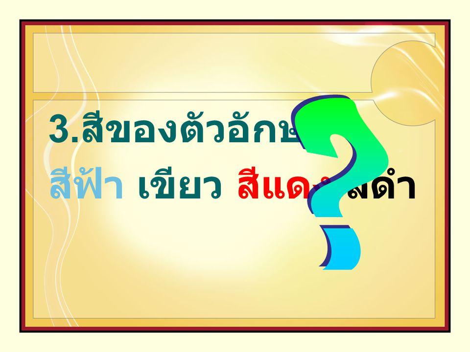 3.สีของตัวอักษร สีฟ้า เขียว สีแดง สีดำ