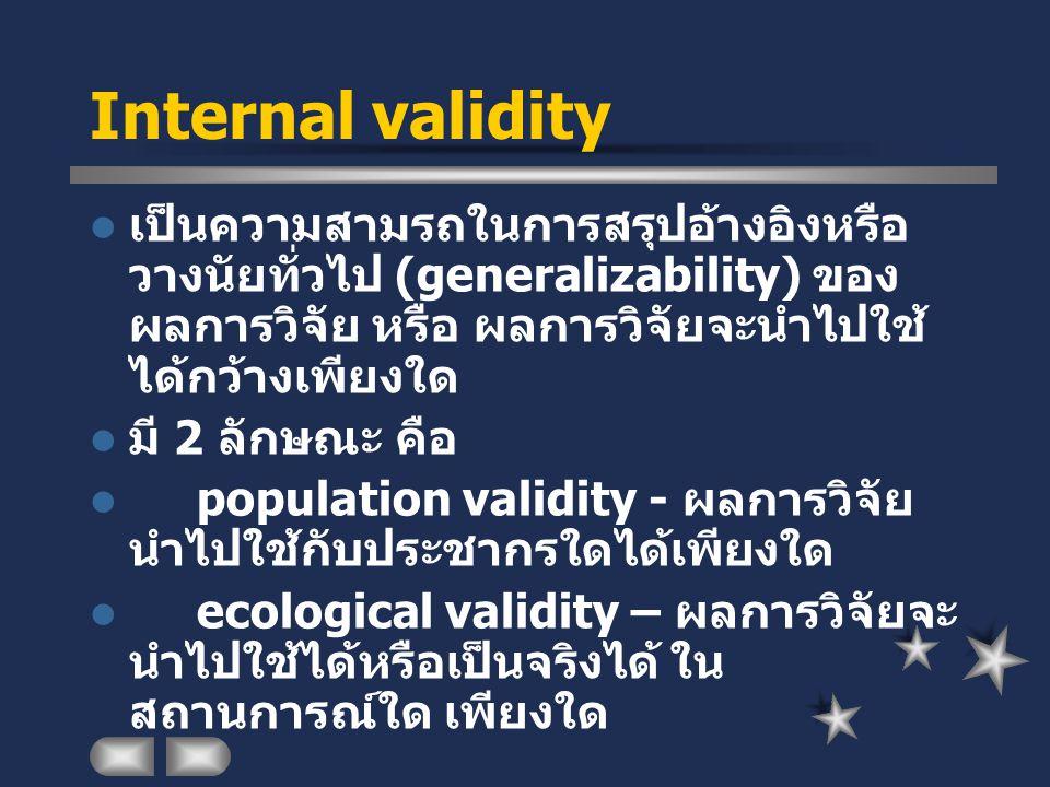 Internal validity เป็นความสามรถในการสรุปอ้างอิงหรือวางนัยทั่วไป (generalizability) ของผลการวิจัย หรือ ผลการวิจัยจะนำไปใช้ได้กว้างเพียงใด.