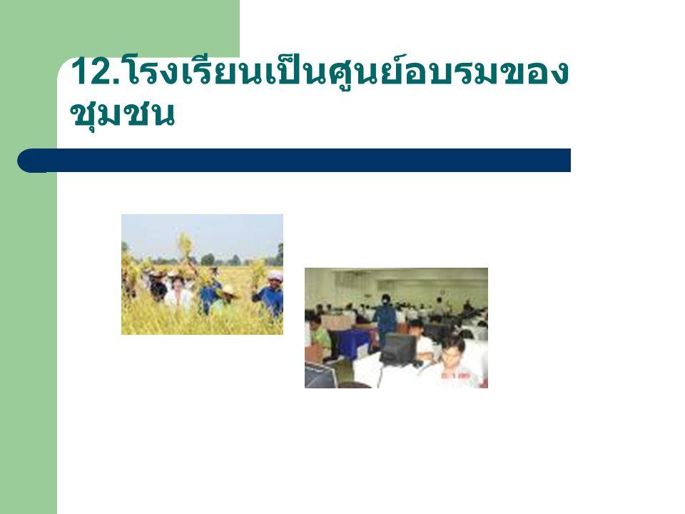 12.โรงเรียนเป็นศูนย์อบรมของชุมชน