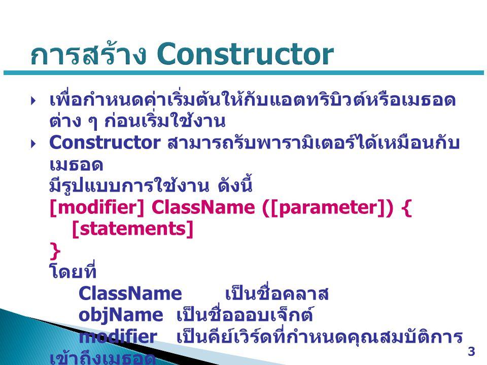 การสร้าง Constructor เพื่อกำหนดค่าเริ่มต้นให้กับแอตทริบิวต์หรือเมธอดต่าง ๆ ก่อนเริ่มใช้งาน. Constructor สามารถรับพารามิเตอร์ได้เหมือนกับเมธอด.