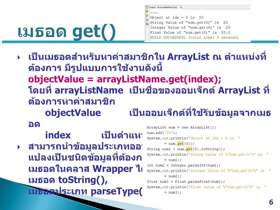 เมธอด get() เป็นเมธอดสำหรับหาค่าสมาชิกใน ArrayList ณ ตำแหน่งที่ต้องการ มีรูปแบบการใช้งานดังนี้ objectValue = arrayListName.get(index);