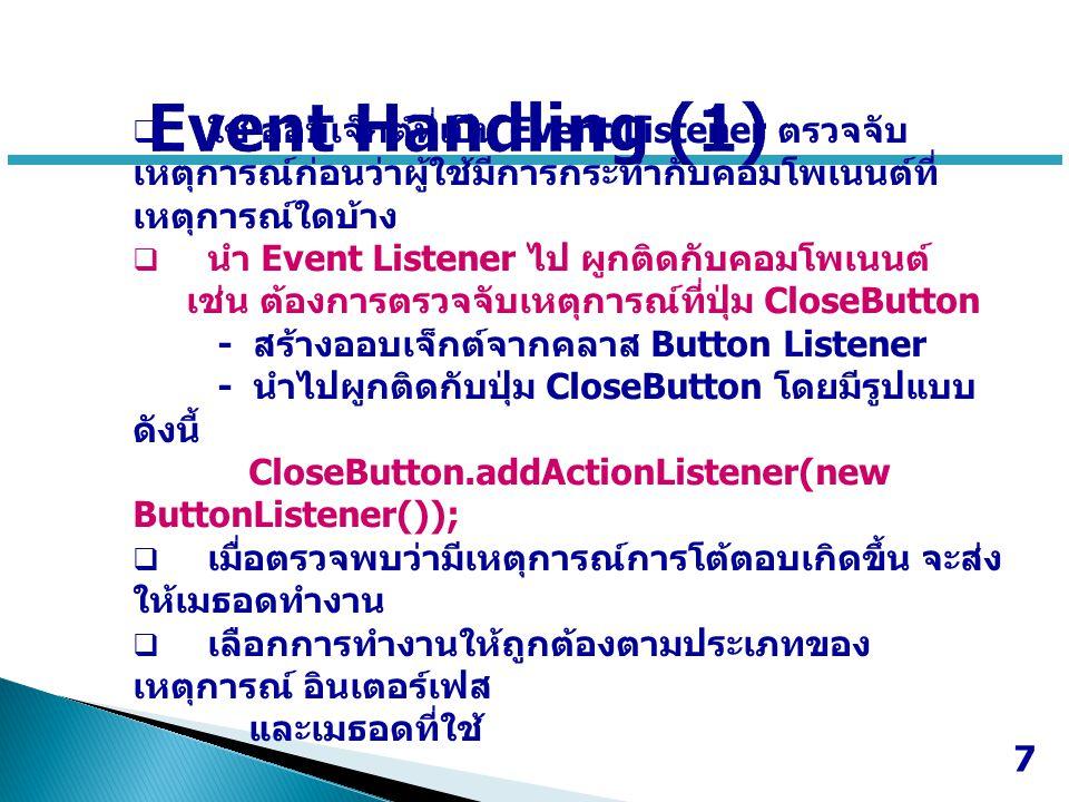 Event Handling (1) ใช้ ออบเจ็กต์ที่เป็น Event Listener ตรวจจับเหตุการณ์ก่อนว่าผู้ใช้มีการกระทำกับคอมโพเนนต์ที่เหตุการณ์ใดบ้าง.