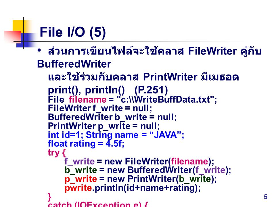 File I/O (5) ส่วนการเขียนไฟล์จะใช้คลาส FileWriter คู่กับ BufferedWriter. และใช้ร่วมกับคลาส PrintWriter มีเมธอด print(), println() (P.251)