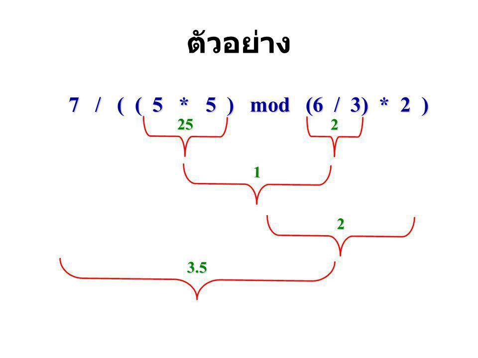 ตัวอย่าง 7 / ( ( 5 * 5 ) mod (6 / 3) * 2 ) 25 2 1 3.5