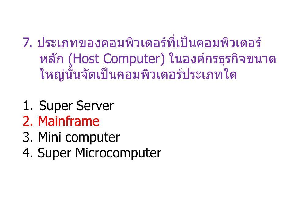 7. ประเภทของคอมพิวเตอร์ที่เป็นคอมพิวเตอร์หลัก (Host Computer) ในองค์กรธุรกิจขนาดใหญ่นั้นจัดเป็นคอมพิวเตอร์ประเภทใด