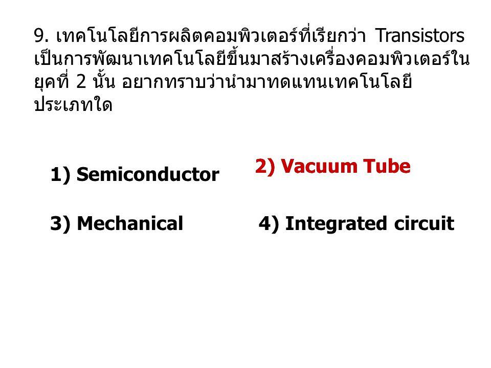 9. เทคโนโลยีการผลิตคอมพิวเตอร์ที่เรียกว่า Transistors เป็นการพัฒนาเทคโนโลยีขึ้นมาสร้างเครื่องคอมพิวเตอร์ในยุคที่ 2 นั้น อยากทราบว่านำมาทดแทนเทคโนโลยีประเภทใด
