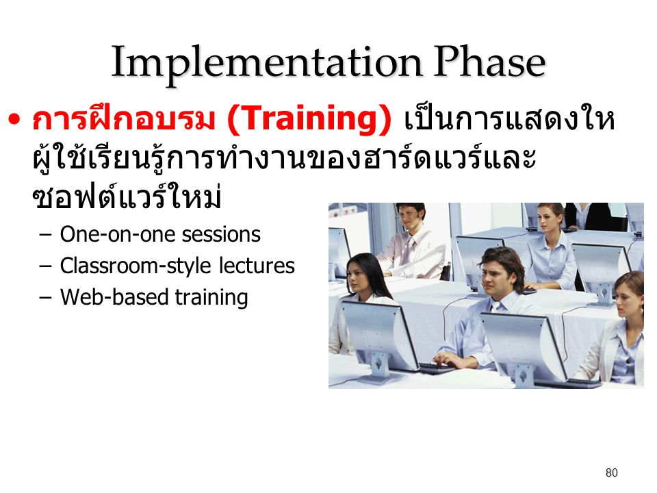 Implementation Phase การฝึกอบรม (Training) เป็นการแสดงใหผู้ใช้เรียนรู้การทำงานของฮาร์ดแวร์และซอฟต์แวร์ใหม่