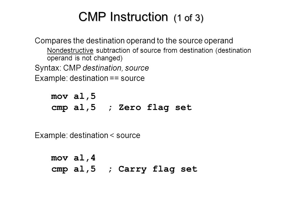 CMP Instruction (1 of 3) mov al,5 cmp al,5 ; Zero flag set mov al,4