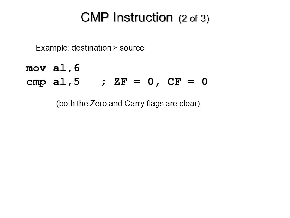 CMP Instruction (2 of 3) mov al,6 cmp al,5 ; ZF = 0, CF = 0
